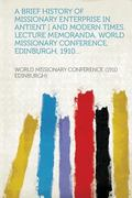 A Brief History of Missionary Enterprise in Antient ] and Modern Times. Lecture Memoranda, W...