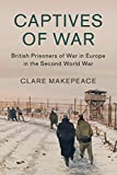 Captives of War: British Prisoners of War in Europe in the Second World War (Studies in the ...