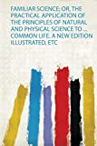 Familiar Science; Or, the Practical Application of the Principles of Natural and Physical Sc...