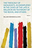 The Theology of Geologists, as Exemplified in the Cases of the Late H. Miller in His Testimo...