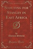 Scouting for Stanley in East Africa (Classic Reprint)