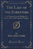 The Last of the Foresters: Or, Humors on the Border; A Story of the Old Virginia Frontier (C...