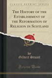 The History of the Establishment of the Reformation of Religion in Scotland (Classic Reprint)
