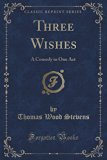 Three Wishes: A Comedy in One Act (Classic Reprint)