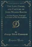 The Life, Crime, and Capture of John Wilkes Booth: And the Pursuit, Trial and Execution of H...