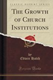 The Growth of Church Institutions (Classic Reprint)
