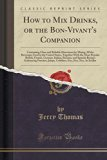 How to Mix Drinks, or the Bon-Vivant's Companion: Containing Clear and Reliable Directions f...