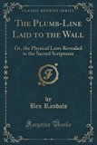 The Plumb-Line Laid to the Wall: Or, the Physical Laws Revealed in the Sacred Scriptures (Cl...