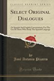 Select Original Dialogues: Or Spanish and English Conversations; For the Use of Those Who St...
