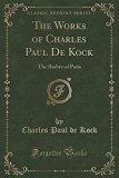 The Works of Charles Paul de Kock: The Barber of Paris (Classic Reprint)