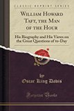 William Howard Taft, the Man of the Hour: His Biography and His Views on the Great Questions...