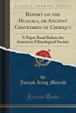 Report on the Huacals, or Ancient Graveyards of Chiriqui: A Paper Read Before the American E...
