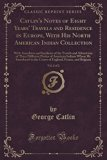 Catlin's Notes of Eight Years' Travels and Residence in Europe, with His North American Indi...