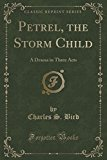 Petrel, the Storm Child: A Drama in Three Acts (Classic Reprint)