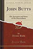 John Butts: His Ancestors and Some of His Descendants (Classic Reprint)