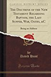 The Doctrine of the New Testament Regarding Baptism, the Last Supper, War, Oaths, &C: Being ...