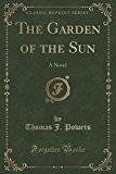 The Garden of the Sun: A Novel (Classic Reprint)