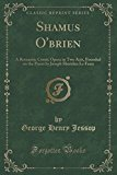 Shamus O'brien: A Romantic Comic Opera in Two Acts, Founded on the Poem by Joseph Sheridan L...