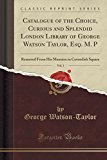 Catalogue of the Choice, Curious and Splendid London Library of George Watson Taylor, Esq. M...