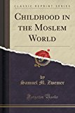 Childhood in the Moslem World (Classic Reprint)
