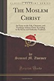 The Moslem Christ: An Essay on the Life, Character, and Teachings of Jesus Christ According ...