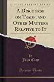 A Discourse on Trade, and Other Matters Relative to It (Classic Reprint)