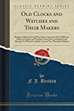 Old Clocks and Watches and Their Makers: Being an Historical and Descriptive Account of the ...
