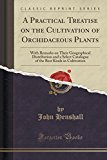 A Practical Treatise on the Cultivation of Orchidaceous Plants: With Remarks on Their Geogra...