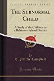 The Subnormal Child: A Study of the Children in a Baltimore School District (Classic Reprint)