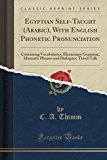 Egyptian Self-Taught (Arabic), with English Phonetic Pronunciation: Containing Vocabularies,...