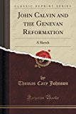 John Calvin and the Genevan Reformation: A Sketch (Classic Reprint)
