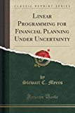 Linear Programming for Financial Planning Under Uncertainty (Classic Reprint)