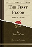 The First Floor: A Farce, in Two Acts (Classic Reprint)