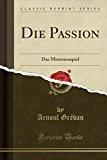 Die Passion: Das Misterienspiel (Classic Reprint) (German Edition)