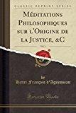 Meditations Philosophiques Sur L'Origine de La Justice, &C, Vol. 1 (Classic Reprint) (French...