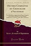 Oeuvres Complètes du Chancelier d'Aguesseau, Vol. 2: Nouvelle Édition, Augmentée de Pièces É...