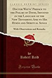 Doctor Watts' Preface to the Psalms of David, Imitated in the Language of the New Testament;...