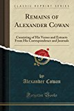 Remains of Alexander Cowan: Consisting of His Verses and Extracts from His Correspondence an...