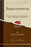 Aequanimitas: With Other Addresses to Medical Students, Nurses and Practitioners of Medicine...