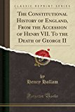 The Constitutional History of England, From the Accession of Henry VII. To the Death of Geor...