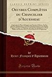 Oeuvres Completes Du Chancelier D'Aguesseau, Vol. 15: Augmentee de Pieces Echappees Aux Prem...
