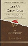 Let Us Draw Nigh: The Way to a Life Abiding Continually in the Secret of God's Presence; Med...