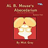 Al B. Mouse's Abecedarium NEW FULL COLOR EDITION Dyslexic Font: That's fancy talk for A B C ...