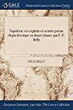 Napoléon: ses exploits et sa mort poème élégia-héroïque en douze chants: par F. E. Belly (Fr...