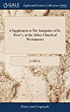 A Supplement to the Antiquities of St. Peter's, or the Abbey-Church of Westminster