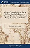 A Sermon Preach'd Before the King, at the Royal Chapel at St. James's, on Christmas-Day, 171...