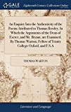 An Enquiry Into the Authenticity of the Poems Attributed to Thomas Rowley. in Which the Argu...