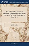 The Rights of the Commons in Parliament Assembled Asserted; And the Liberties of the People ...
