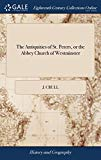 The Antiquities of St. Peters, or the Abbey Church of Westminster: Containing All the Inscri...