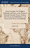 Answers for James Tate Wright in Edinburgh, and Others, to the Petition of David and Alexand...